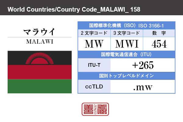 国名:マラウイ/MALAWI 国際標準化機構 ISO 3166-1 [ 2文字コード:MW , 3文字コード:MWI , 数字:454 ] 国際電気通信連合 ITU-T:+265 国別トップレベルドメイン ccTLD:.mw