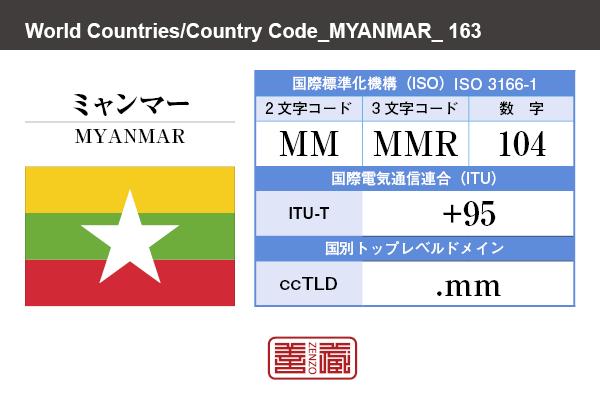 国名:ミャンマー/MYANMAR 国際標準化機構 ISO 3166-1 [ 2文字コード:MM , 3文字コード:MMR , 数字:104 ] 国際電気通信連合 ITU-T:+95 国別トップレベルドメイン ccTLD:.mm