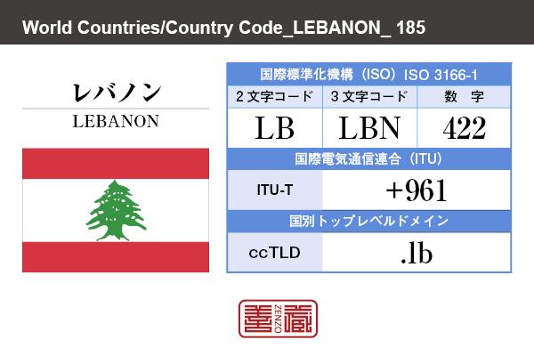 国名:レバノン/LEBANON 国際標準化機構 ISO 3166-1 [ 2文字コード:LB , 3文字コード:LBN , 数字:422 ] 国際電気通信連合 ITU-T:+961 国別トップレベルドメイン ccTLD:.lb