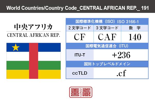 国名:中央アフリカ/CENTRAL AFRICAN REP. 国際標準化機構 ISO 3166-1 [ 2文字コード:CF , 3文字コード:CAF , 数字:140 ] 国際電気通信連合 ITU-T:+236 国別トップレベルドメイン ccTLD:.cf