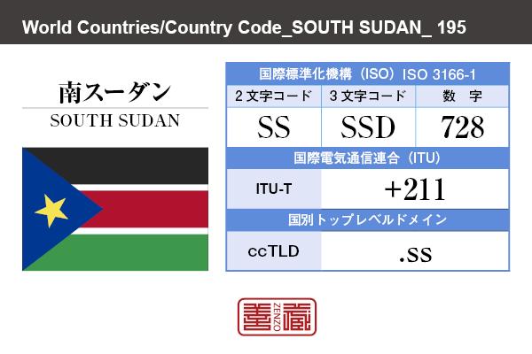 国名:南スーダン/SOUTH SUDAN 国際標準化機構 ISO 3166-1 [ 2文字コード:SS , 3文字コード:SSD , 数字:728 ] 国際電気通信連合 ITU-T:+211 国別トップレベルドメイン ccTLD:.ss