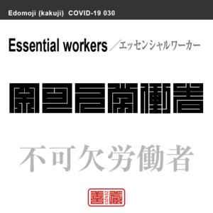 不可欠労働者 エッセンシャルワーカー/ふかけつろうどうしゃ 新型コロナウイルス感染症関連用語(漢字表記)を角字で表現してみました。用語についても簡単に解説しています。